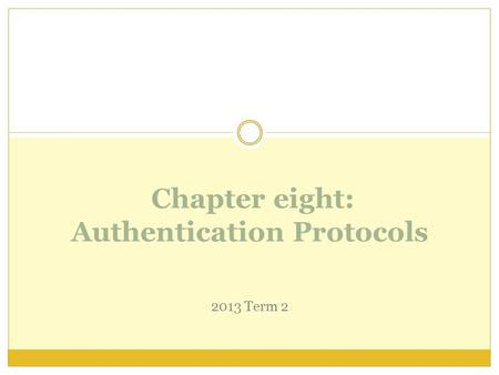 Chapter eight: Authentication Protocols 2013 Term 2.