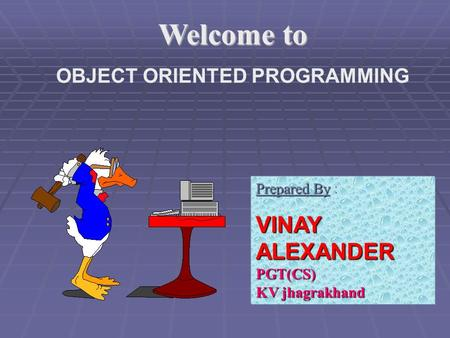 Welcome to OBJECT ORIENTED PROGRAMMING Prepared By Prepared By : VINAY ALEXANDER PGT(CS) KV jhagrakhand.