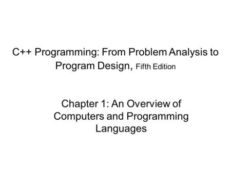 C++ Programming: From Problem Analysis to Program Design, Fifth Edition Chapter 1: An Overview of Computers and Programming Languages.
