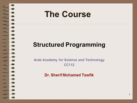 1 Structured Programming Arab Academy for Science and Technology CC112 Dr. Sherif Mohamed Tawfik The Course.
