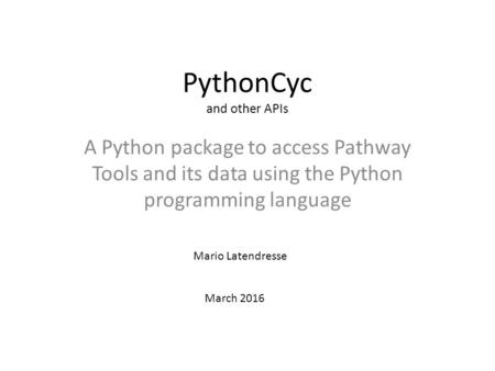 PythonCyc and other APIs A Python package to access Pathway Tools and its data using the Python programming language Mario Latendresse March 2016.