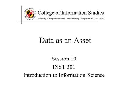 Data as an Asset Session 10 INST 301 Introduction to Information Science.