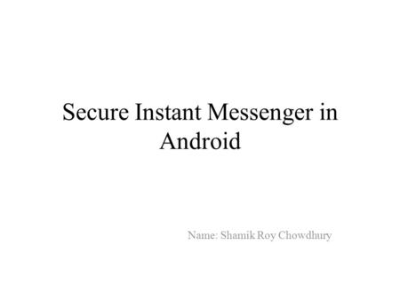 Secure Instant Messenger in Android Name: Shamik Roy Chowdhury.