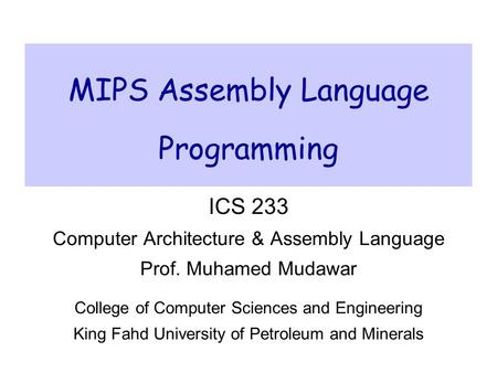MIPS Assembly Language Programming ICS 233 Computer Architecture & Assembly Language Prof. Muhamed Mudawar College of Computer Sciences and Engineering.