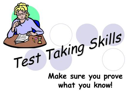 Test Taking Skills Make sure you prove what you know!
