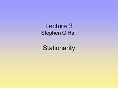 Lecture 3 Stephen G Hall Stationarity. NON-STATIONARY TIME SERIES OVER THE LAST DECADE OR SO WE HAVE BEGUN TO UNDERSTAND THAT ECONOMETRIC ANALYSIS OF.