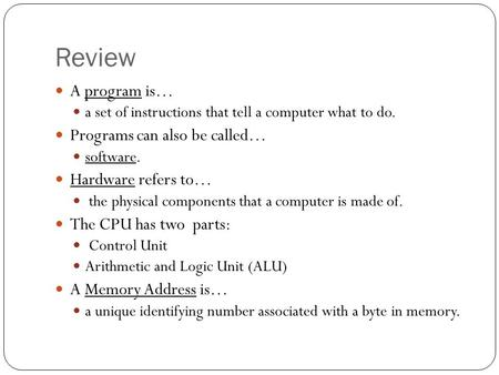 Review A program is… a set of instructions that tell a computer what to do. Programs can also be called… software. Hardware refers to… the physical components.