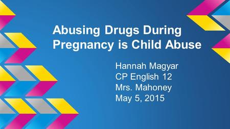 Abusing Drugs During Pregnancy is Child Abuse Hannah Magyar CP English 12 Mrs. Mahoney May 5, 2015.