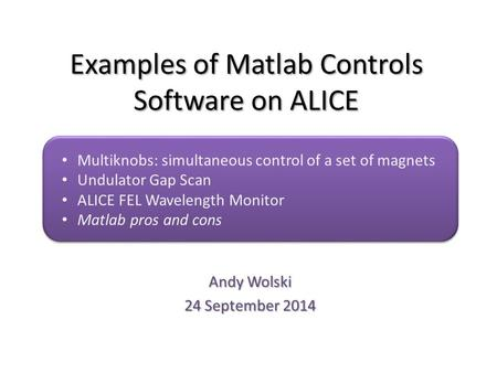 Examples of Matlab Controls Software on ALICE Andy Wolski 24 September 2014 Multiknobs: simultaneous control of a set of magnets Undulator Gap Scan ALICE.