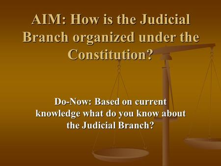 AIM: How is the Judicial Branch organized under the Constitution? Do-Now: Based on current knowledge what do you know about the Judicial Branch?