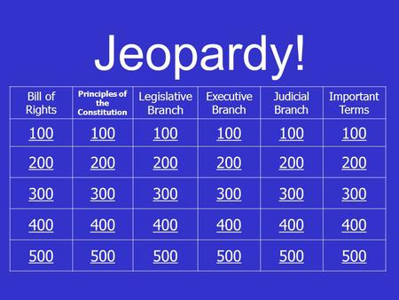 Jeopardy! Bill of Rights Principles of the Constitution Legislative Branch Executive Branch Judicial Branch Important Terms 100 200 300 400 500.