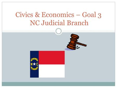 Civics & Economics – Goal 3 NC Judicial Branch. Types of NC Courts Trial courts hear evidence and arguments of the parties in a case and issue a decision.
