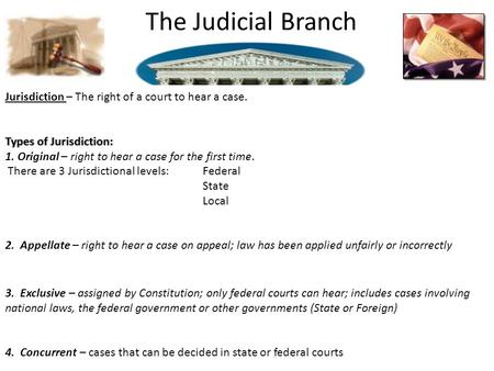 The Judicial Branch Jurisdiction – The right of a court to hear a case. Types of Jurisdiction:Types of Jurisdiction: 1. Original – right to hear a case.