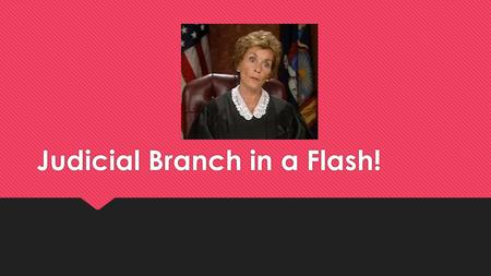 Judicial Branch in a Flash!. True or False?  The Supreme Court is a trial court.  False!  There is only one judge in a trial court.  True!  The supreme.