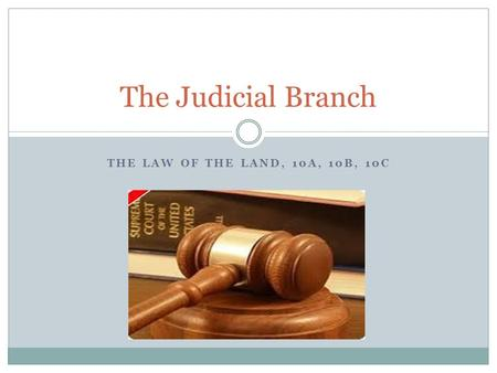 THE LAW OF THE LAND, 10A, 10B, 10C The Judicial Branch.