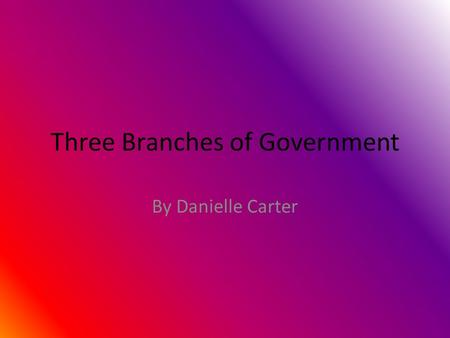 Three Branches of Government By Danielle Carter Executive branch The Executive branch is run by the President and Vice President. The Executive branch.