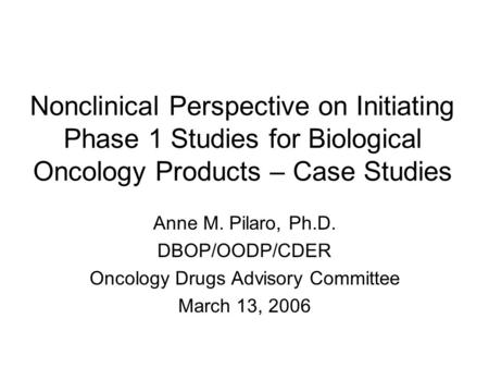 Nonclinical Perspective on Initiating Phase 1 Studies for Biological Oncology Products – Case Studies Anne M. Pilaro, Ph.D. DBOP/OODP/CDER Oncology Drugs.