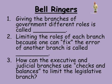 "Bell Ringers 1.Giving the branches of government different roles is called _________. 2.Limiting the roles of each branch because one can ""fix"" the error."