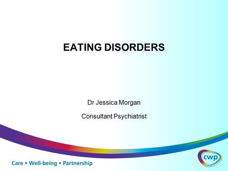 EATING DISORDERS Dr Jessica Morgan Consultant Psychiatrist.
