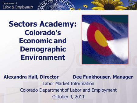 Sectors Academy: Colorado's Economic and Demographic Environment Alexandra Hall, Director Dee Funkhouser, Manager Labor Market Information Colorado Department.