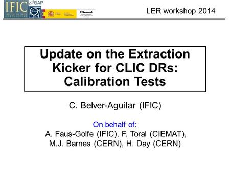 LER workshop 2014 Update on the Extraction Kicker for CLIC DRs: Calibration Tests C. Belver-Aguilar (IFIC) On behalf of: A. Faus-Golfe (IFIC), F. Toral.