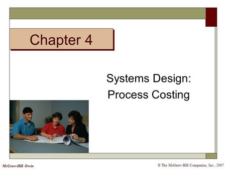© The McGraw-Hill Companies, Inc., 2007 McGraw-Hill /Irwin Systems Design: Process Costing Chapter 4.