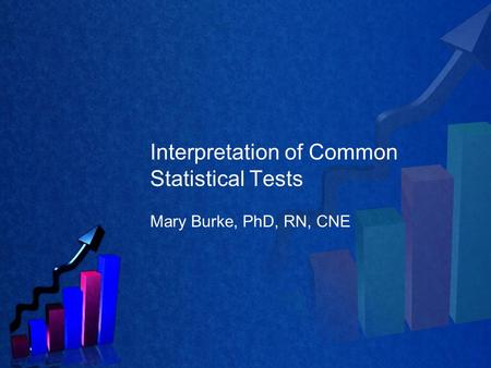 Interpretation of Common Statistical Tests Mary Burke, PhD, RN, CNE.