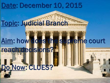 Date: December 10, 2015 Topic: Judicial Branch Aim: how does the supreme court reach decisions? Do Now: CLUES?