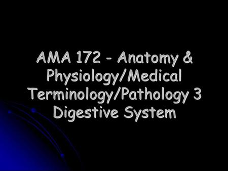 AMA 172 - Anatomy & Physiology/Medical Terminology/Pathology 3 Digestive System.