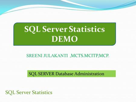 SQL Server Statistics DEMO SQL Server Statistics SREENI JULAKANTI,MCTS.MCITP,MCP. SQL SERVER Database Administration.