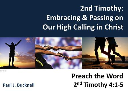 Preach the Word (2 Tim 4:1-5) 2nd Timothy: Embracing & Passing on Our High Calling in Christ Paul J. Bucknell Preach the Word 2 nd Timothy 4:1-5 NASB.