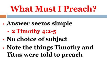 What Must I Preach?  Answer seems simple  2 Timothy 4:2-5  No choice of subject  Note the things Timothy and Titus were told to preach.
