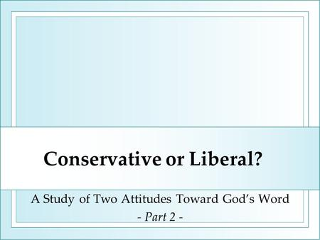 Conservative or Liberal? A Study of Two Attitudes Toward God's Word - Part 2 -