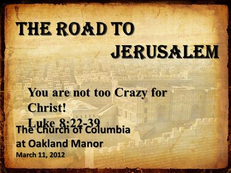 The Road to Jerusalem Jerusalem You are not too Crazy for Christ! Luke 8:22-39 The Church of Columbia at Oakland Manor March 11, 2012.