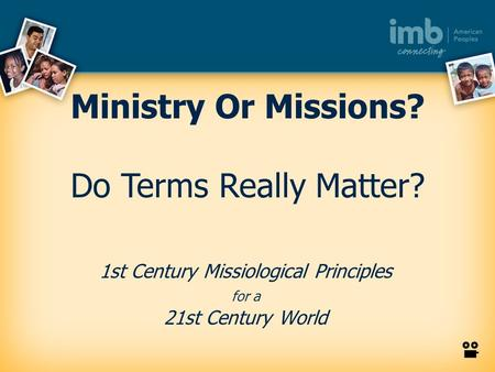 1st Century Missiological Principles for a 21st Century World Ministry Or Missions? Do Terms Really Matter?