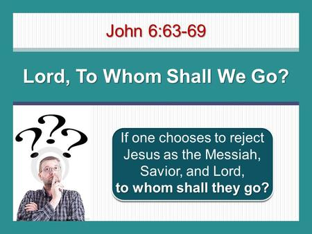 John 6:63-69 Lord, To Whom Shall We Go? to whom shall they go? If one chooses to reject Jesus as the Messiah, Savior, and Lord, to whom shall they go?