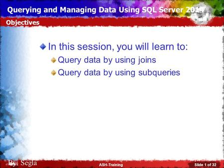 Slide 1 of 32ASH-Training Querying and Managing Data Using SQL Server 2014 By: Segla In this session, you will learn to: Query data by using joins Query.