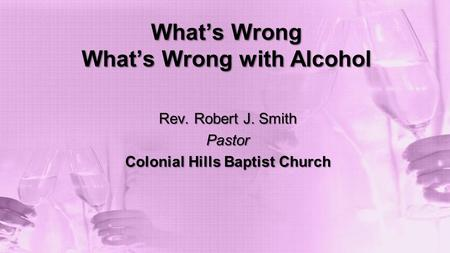 What's Wrong What's Wrong with Alcohol Rev. Robert J. Smith Pastor Colonial Hills Baptist Church.