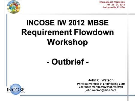 International Workshop Jan 21– 24, 2012 Jacksonville, Fl USA INCOSE IW 2012 MBSE Requirement Flowdown Workshop - Outbrief - John C. Watson Principal Member.