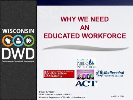 April 23, 2014 WHY WE NEED AN EDUCATED WORKFORCE Dennis K. Winters Chief, Office of Economic Advisors Wisconsin Department of Workforce Development April.