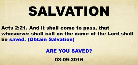 SALVATION Acts 2:21. And it shall come to pass, that whosoever shall call on the name of the Lord shall be saved. (Obtain Salvation) ARE YOU SAVED? 03-09-2016.
