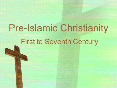 Pre-Islamic Christianity First to Seventh Century.
