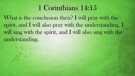 1 Corinthians 14:15 What is the conclusion then? I will pray with the spirit, and I will also pray with the understanding. I will sing with the spirit,
