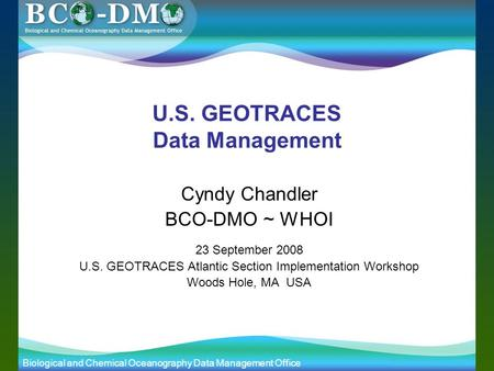 Biological and Chemical Oceanography Data Management Office slide 1 of 10 U.S. GEOTRACES Data Management Cyndy Chandler BCO-DMO ~ WHOI 23 September 2008.