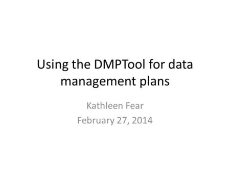 Using the DMPTool for data management plans Kathleen Fear February 27, 2014.