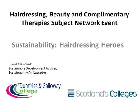 Hairdressing, Beauty and Complimentary Therapies Subject Network Event Sustainability: Hairdressing Heroes Elaine Crawford: Sustainable Development Adviser,