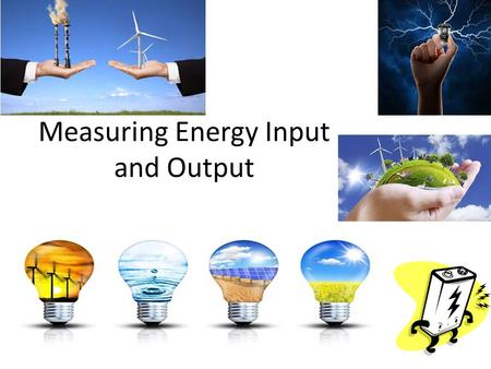 Measuring Energy Input and Output. Power Is the rate at which a device converts energy Unit of power is Watt (W) =which is equal to one joule per second.