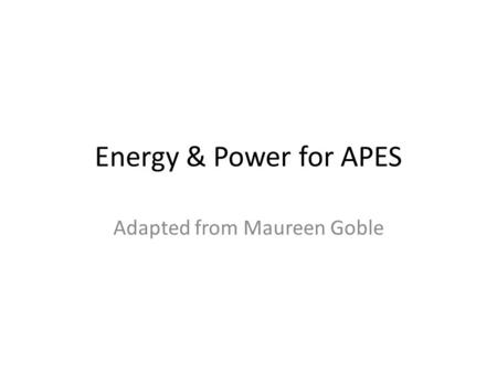 Energy & Power for APES Adapted from Maureen Goble.