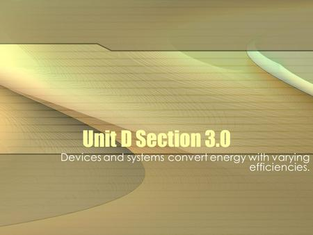 Unit D Section 3.0 Devices and systems convert energy with varying efficiencies.