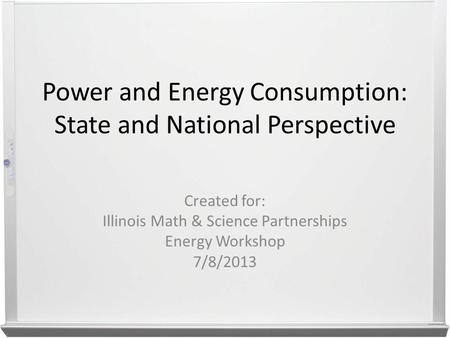 Power and Energy Consumption: State and National Perspective Created for: Illinois Math & Science Partnerships Energy Workshop 7/8/2013.